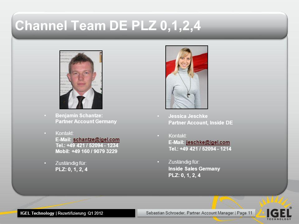 Sebastian Schroeder, Partner Account Manager | Page 11 IGEL Technology | Rezertifizierung Q1 2012 Channel Team DE PLZ 0,1,2,4 Benjamin Schantze: Partner Account Germany Kontakt: E-Mail: schantze@igel.comschantze@igel.com Tel.: +49 421 / 52094 - 1234 Mobil: +49 160 / 9079 3229 Zuständig für: PLZ: 0, 1, 2, 4 Jessica Jeschke Partner Account, Inside DE Kontakt: E-Mail: jeschke@igel.comjeschke@igel.com Tel.: +49 421 / 52094 - 1214 Zuständig für: Inside Sales Germany PLZ: 0, 1, 2, 4