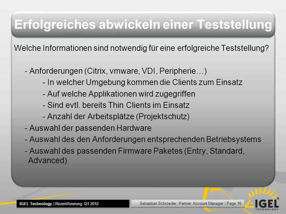 Sebastian Schroeder, Partner Account Manager | Page 16 IGEL Technology | Rezertifizierung Q1 2012 Erfolgreiches abwickeln einer Teststellung Welche Informationen sind notwendig für eine erfolgreiche Teststellung.