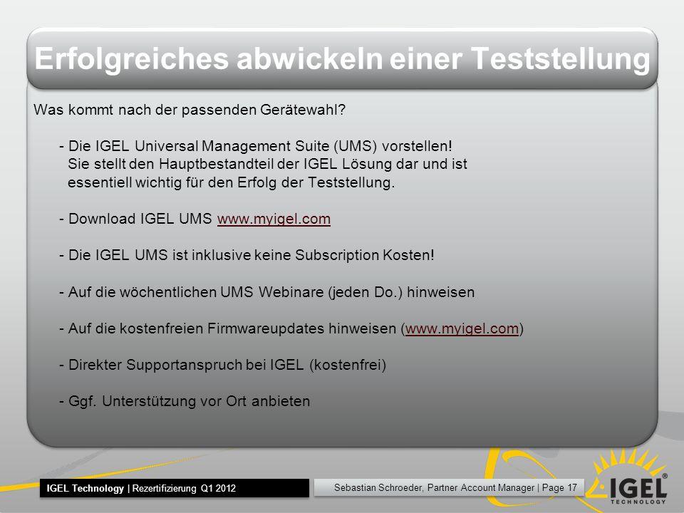 Sebastian Schroeder, Partner Account Manager | Page 17 IGEL Technology | Rezertifizierung Q1 2012 Erfolgreiches abwickeln einer Teststellung Was kommt nach der passenden Gerätewahl.