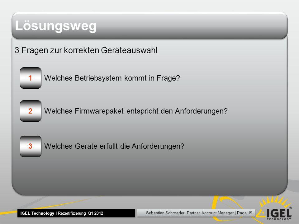 Sebastian Schroeder, Partner Account Manager | Page 19 IGEL Technology | Rezertifizierung Q1 2012 Lösungsweg 3 Fragen zur korrekten Geräteauswahl 1 2 3 Welches Betriebsystem kommt in Frage.