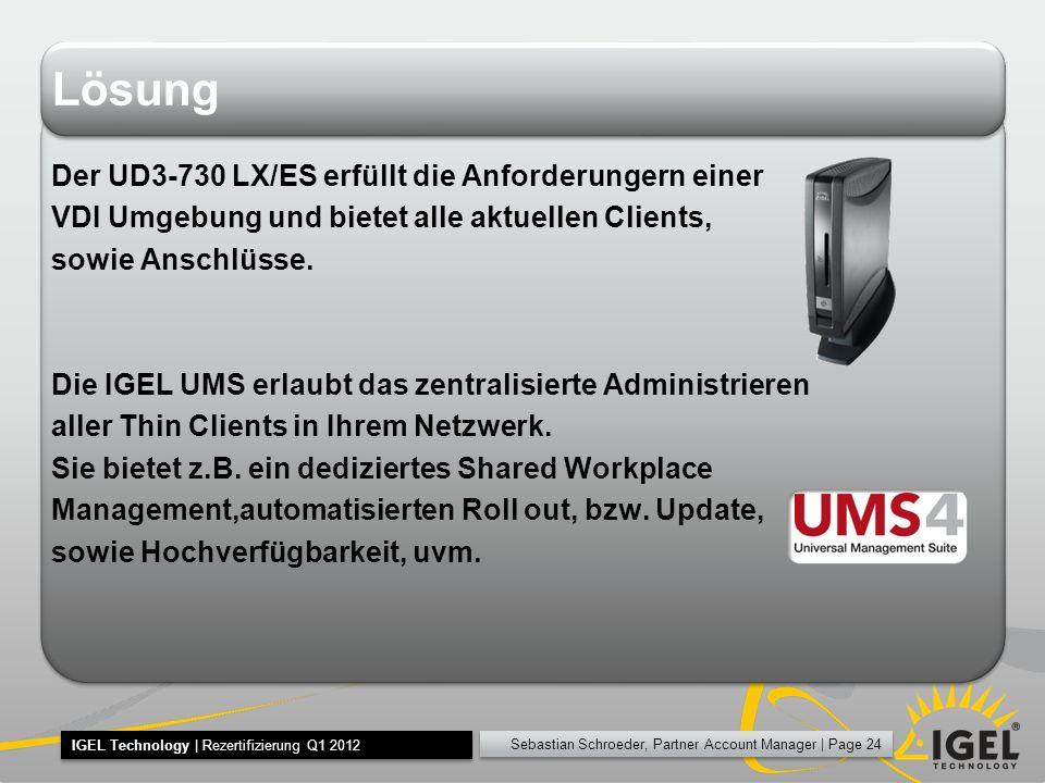 Sebastian Schroeder, Partner Account Manager | Page 24 IGEL Technology | Rezertifizierung Q1 2012 Lösung Der UD3-730 LX/ES erfüllt die Anforderungern einer VDI Umgebung und bietet alle aktuellen Clients, sowie Anschlüsse.