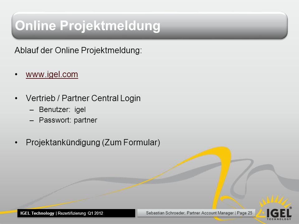 Sebastian Schroeder, Partner Account Manager | Page 25 IGEL Technology | Rezertifizierung Q1 2012 Online Projektmeldung Ablauf der Online Projektmeldu