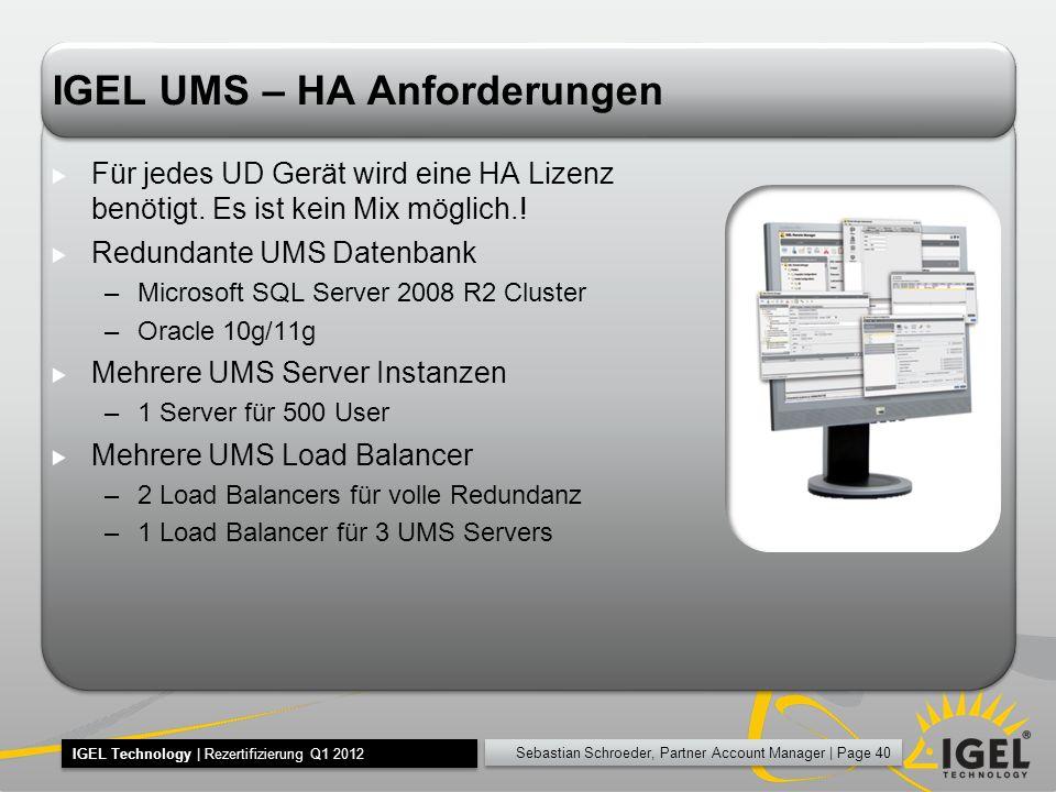 Sebastian Schroeder, Partner Account Manager | Page 40 IGEL Technology | Rezertifizierung Q1 2012 IGEL UMS – HA Anforderungen Für jedes UD Gerät wird eine HA Lizenz benötigt.