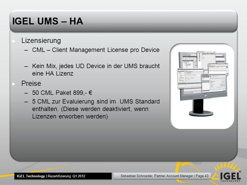Sebastian Schroeder, Partner Account Manager | Page 43 IGEL Technology | Rezertifizierung Q1 2012 IGEL UMS – HA Lizensierung –CML – Client Management License pro Device –Kein Mix, jedes UD Device in der UMS braucht eine HA Lizenz Preise –50 CML Paket 899,- –5 CML zur Evaluierung sind im UMS Standard enthalten.