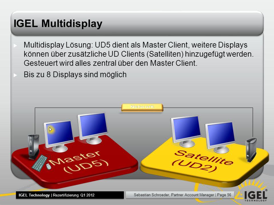 Sebastian Schroeder, Partner Account Manager | Page 56 IGEL Technology | Rezertifizierung Q1 2012 IGEL Multidisplay Multidisplay Lösung: UD5 dient als Master Client, weitere Displays können über zusätzliche UD Clients (Satelliten) hinzugefügt werden.