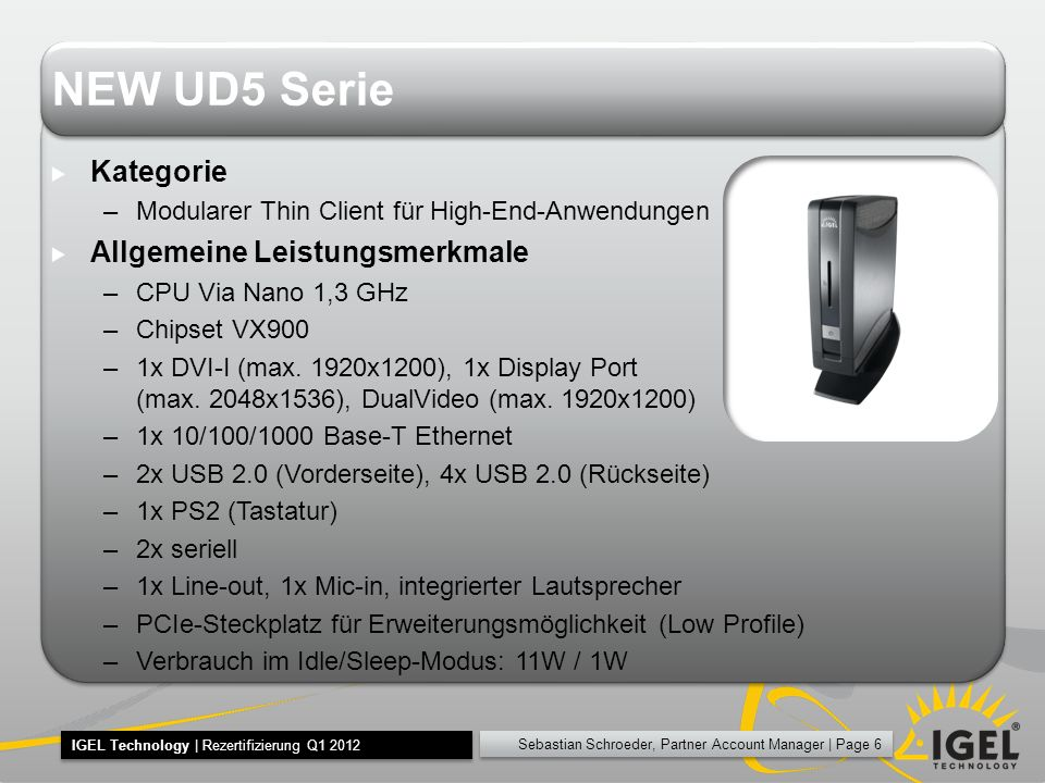 Sebastian Schroeder, Partner Account Manager | Page 6 IGEL Technology | Rezertifizierung Q1 2012 NEW UD5 Serie Kategorie –Modularer Thin Client für High-End-Anwendungen Allgemeine Leistungsmerkmale –CPU Via Nano 1,3 GHz –Chipset VX900 –1x DVI-I (max.