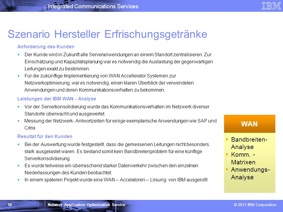 Integrated Communications Services Network Application Optimization Service © 2011 IBM Corporation 16 Szenario Hersteller Erfrischungsgetränke Anforde