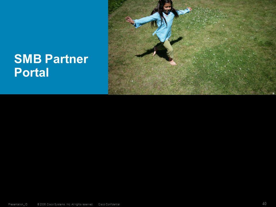 © 2006 Cisco Systems, Inc. All rights reserved.Cisco ConfidentialPresentation_ID 40 SMB Partner Portal