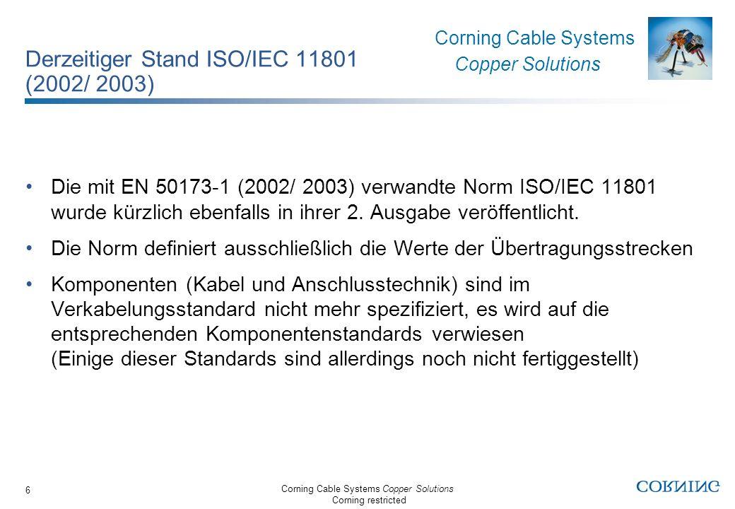 Corning Cable Systems Copper Solutions Corning restricted Corning Cable Systems Copper Solutions 17 Anforderungen Anschlusstechnik Verweis auf Komponentennorm EN 60303-7 In den Kapiteln 8.2.4 Elektrische Eigenschaften, 8.2.5 Umgebungs- eigenschaften und 8.2.7 Maße wird auf die EN 60603-7 verwiesen EN 60603-7, Teil 7: Bauartspezifikation für Steckverbinder mit bewerteter Qualität, 8-polig, einschließlich fester und freier Steckverbinder mit gemeinsamen Steckmerkmalen wurde 1996 verabschiedet Allerdings sind einige Teile EN 60603-7: Teil 7-2: Detailspezifikation für Frequenzen bis zu 100 MHz, Teil 7-4: Detailspezifikation für Frequenzen bis zu 250 MHz sowie die Teile 7-3 und 7-5 noch in Erarbeitung durch IEC/SC 48B Die EN 60603-7-7, Part 7-7: Kategorie 7 Detailspezifikation für Frequenzen bis zu 600 MHz (IEC 60603-7-7:2002) wurde verabschiedet