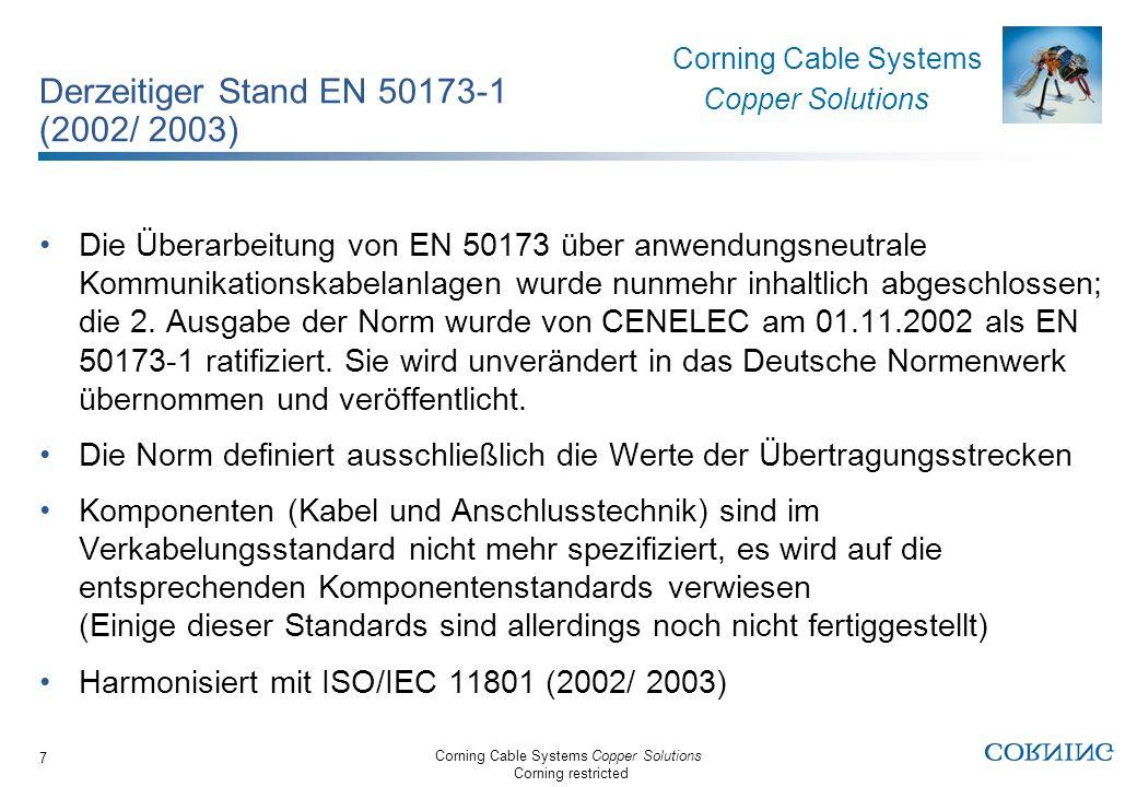 Corning Cable Systems Copper Solutions Corning restricted Corning Cable Systems Copper Solutions 8 Wichtige Neuerungen in der EN 50173-1 (2002/ 2003) Komplett neue Struktur der Norm Kupferverkabelungsspezifische Änderungen: Neue Übertragungsstreckendefinition für die Tertiärverkabelung (Etage) Neue Übertragungsklassen D (2002), E (2002) und F (2002) Anforderungen an symmetrische Kupferkabel Anforderungen an die Anschlusstechnik (Komponentenkategorien) Anforderungen für Schnüre und Rangierpaare LWL-Verkabelungsspezifische Änderungen: Neue LWL Verkabelungsstrukturen Neue Fasertypen sowie Kabelkategorien und Übertragungsklassen