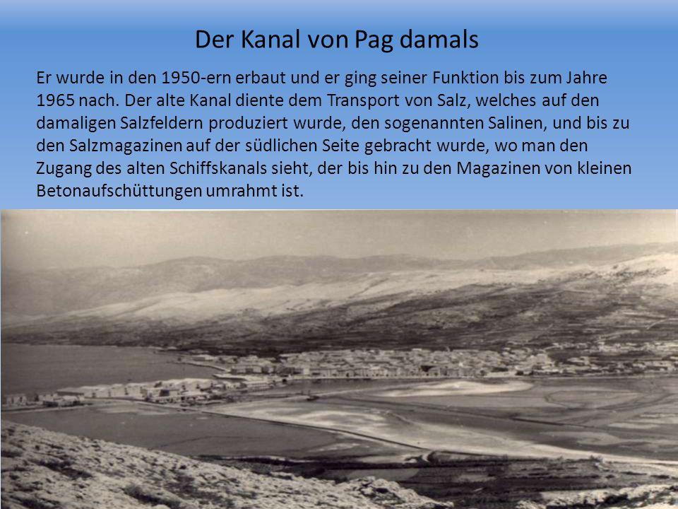 Der Kanal von Pag damals Er wurde in den 1950-ern erbaut und er ging seiner Funktion bis zum Jahre 1965 nach. Der alte Kanal diente dem Transport von