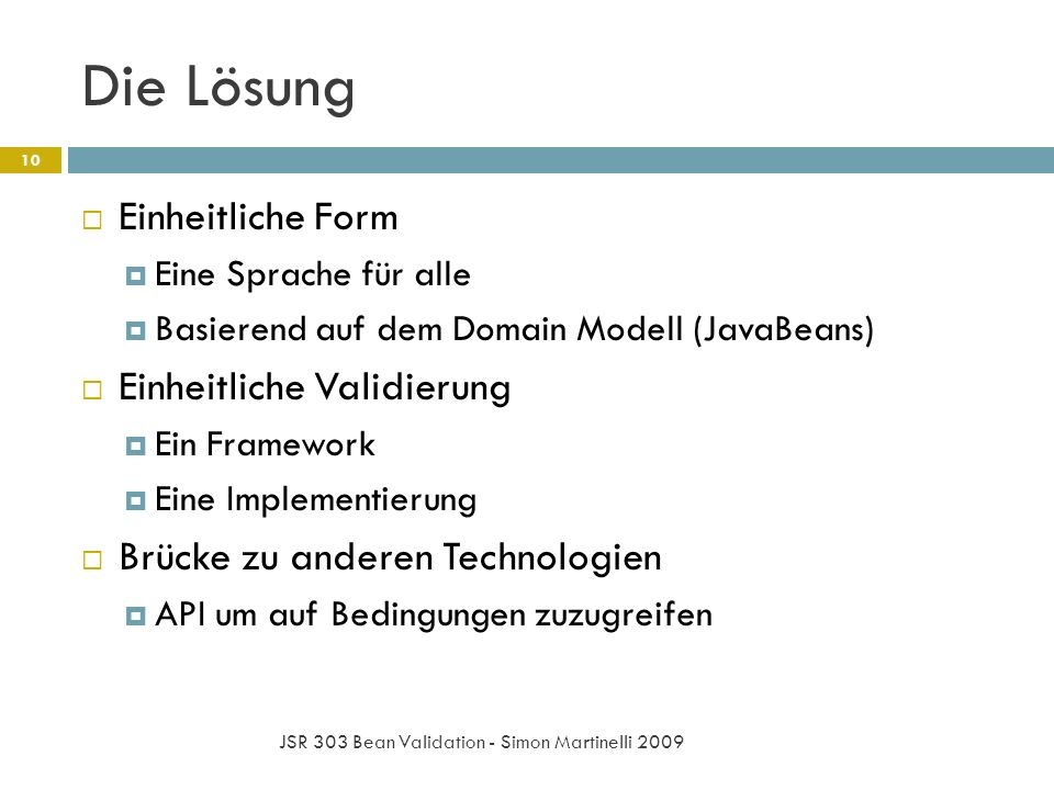 Die Lösung JSR 303 Bean Validation - Simon Martinelli 2009 10 Einheitliche Form Eine Sprache für alle Basierend auf dem Domain Modell (JavaBeans) Einheitliche Validierung Ein Framework Eine Implementierung Brücke zu anderen Technologien API um auf Bedingungen zuzugreifen