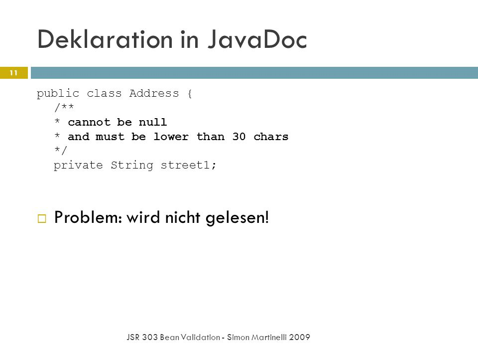 Deklaration in JavaDoc JSR 303 Bean Validation - Simon Martinelli 2009 11 public class Address { /** * cannot be null * and must be lower than 30 char