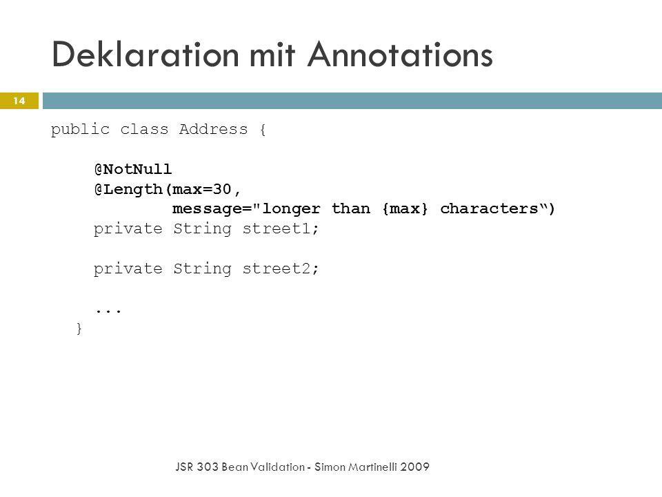Deklaration mit Annotations JSR 303 Bean Validation - Simon Martinelli 2009 14 public class Address { @NotNull @Length(max=30, message= longer than {max} characters) private String street1; private String street2;...