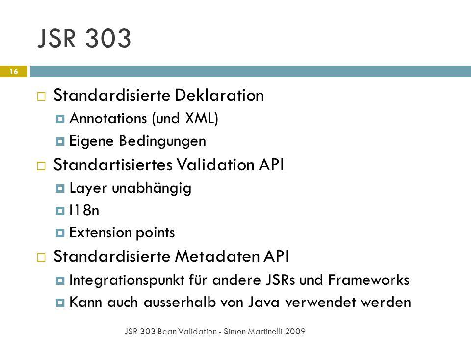 JSR 303 JSR 303 Bean Validation - Simon Martinelli 2009 16 Standardisierte Deklaration Annotations (und XML) Eigene Bedingungen Standartisiertes Validation API Layer unabhängig I18n Extension points Standardisierte Metadaten API Integrationspunkt für andere JSRs und Frameworks Kann auch ausserhalb von Java verwendet werden