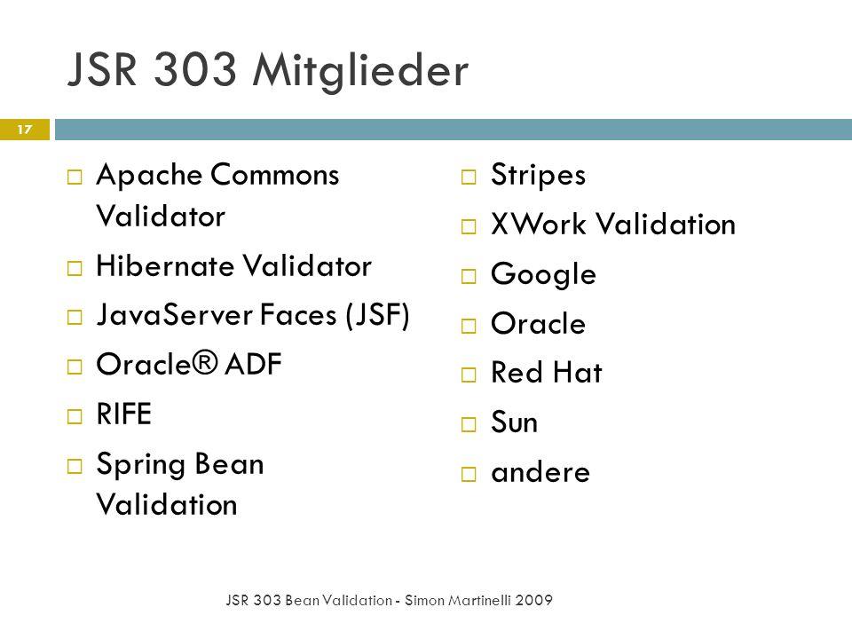 JSR 303 Mitglieder Apache Commons Validator Hibernate Validator JavaServer Faces (JSF) Oracle® ADF RIFE Spring Bean Validation Stripes XWork Validation Google Oracle Red Hat Sun andere 17 JSR 303 Bean Validation - Simon Martinelli 2009