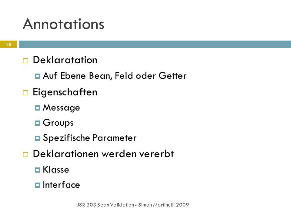 Annotations JSR 303 Bean Validation - Simon Martinelli 2009 18 Deklaratation Auf Ebene Bean, Feld oder Getter Eigenschaften Message Groups Spezifische Parameter Deklarationen werden vererbt Klasse Interface