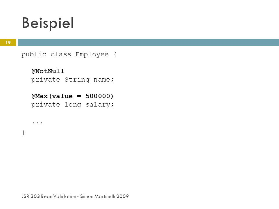 Beispiel JSR 303 Bean Validation - Simon Martinelli 2009 19 public class Employee { @NotNull private String name; @Max(value = 500000) private long salary;...