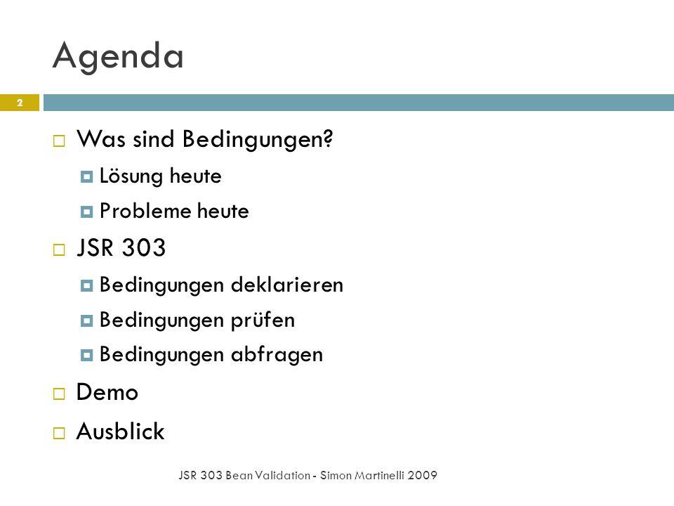 Agenda JSR 303 Bean Validation - Simon Martinelli 2009 2 Was sind Bedingungen? Lösung heute Probleme heute JSR 303 Bedingungen deklarieren Bedingungen