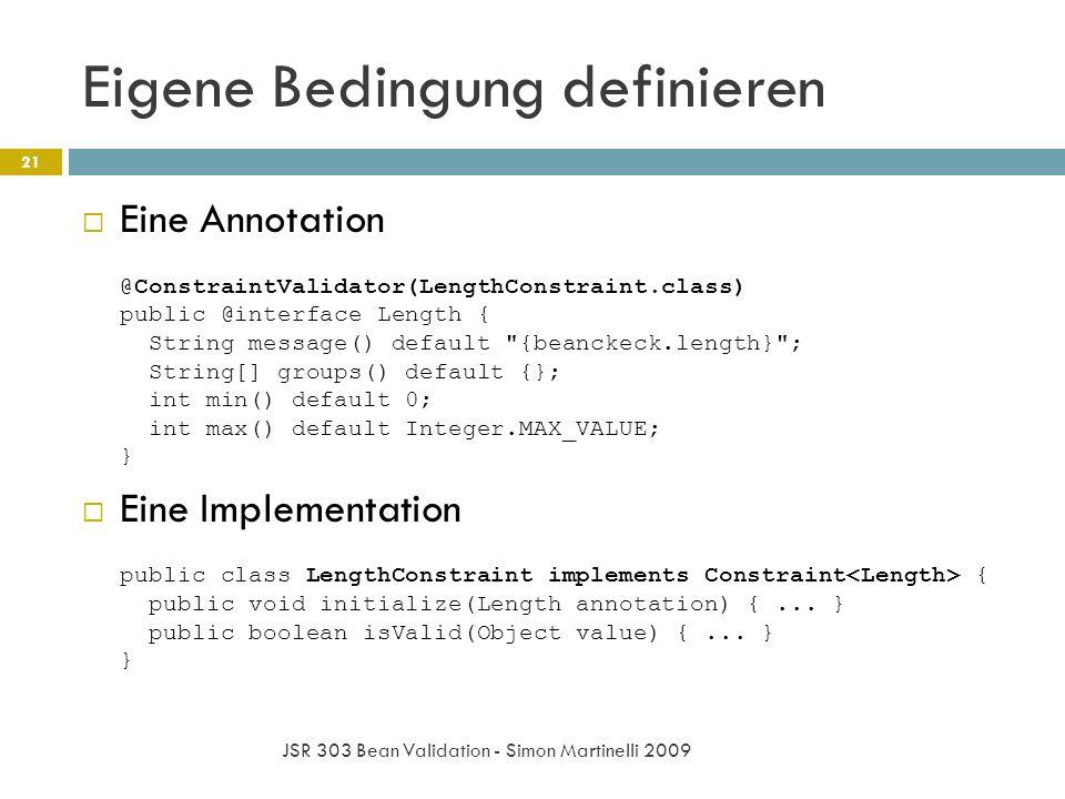 Eigene Bedingung definieren JSR 303 Bean Validation - Simon Martinelli 2009 21 Eine Annotation @ConstraintValidator(LengthConstraint.class) public @interface Length { String message() default {beanckeck.length} ; String[] groups() default {}; int min() default 0; int max() default Integer.MAX_VALUE; } Eine Implementation public class LengthConstraint implements Constraint { public void initialize(Length annotation) {...
