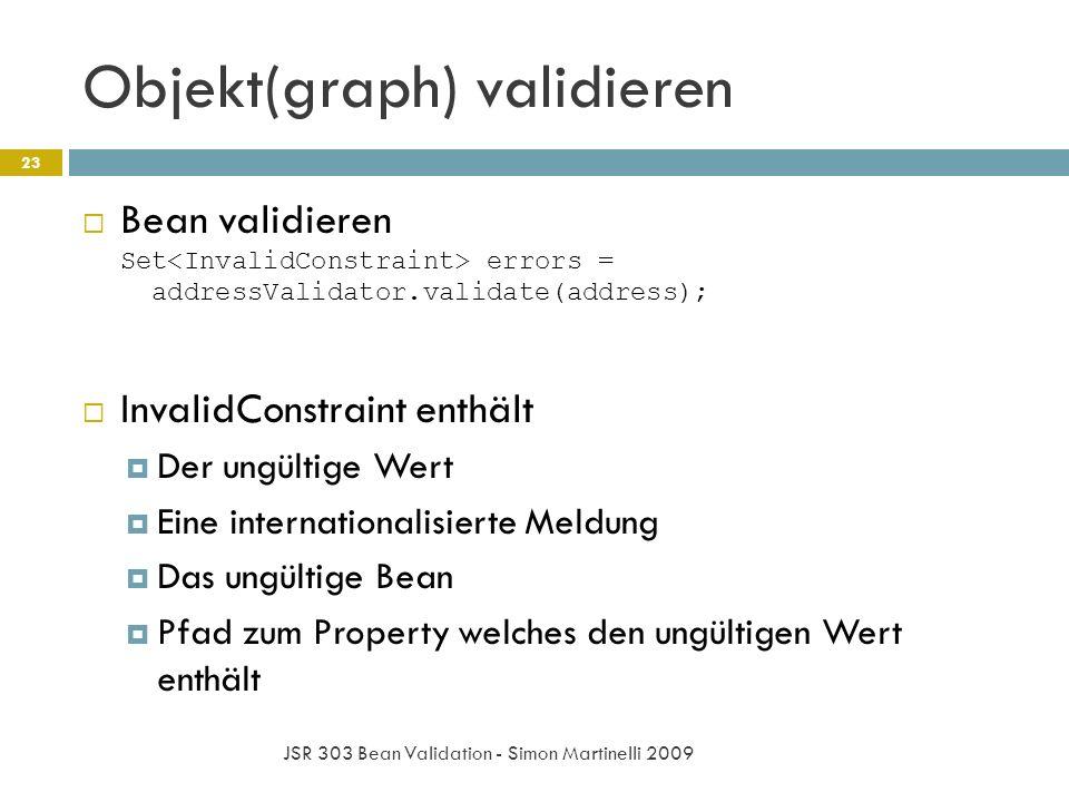 Objekt(graph) validieren JSR 303 Bean Validation - Simon Martinelli 2009 23 Bean validieren Set errors = addressValidator.validate(address); InvalidConstraint enthält Der ungültige Wert Eine internationalisierte Meldung Das ungültige Bean Pfad zum Property welches den ungültigen Wert enthält