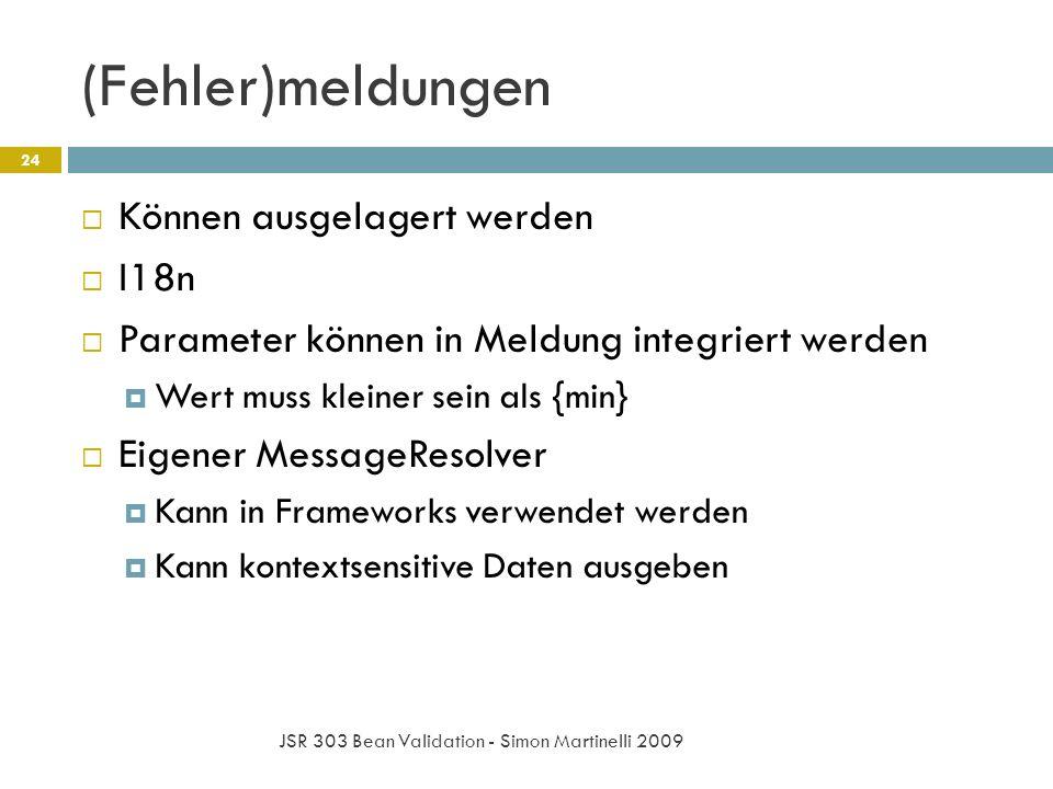 (Fehler)meldungen JSR 303 Bean Validation - Simon Martinelli 2009 24 Können ausgelagert werden I18n Parameter können in Meldung integriert werden Wert muss kleiner sein als {min} Eigener MessageResolver Kann in Frameworks verwendet werden Kann kontextsensitive Daten ausgeben