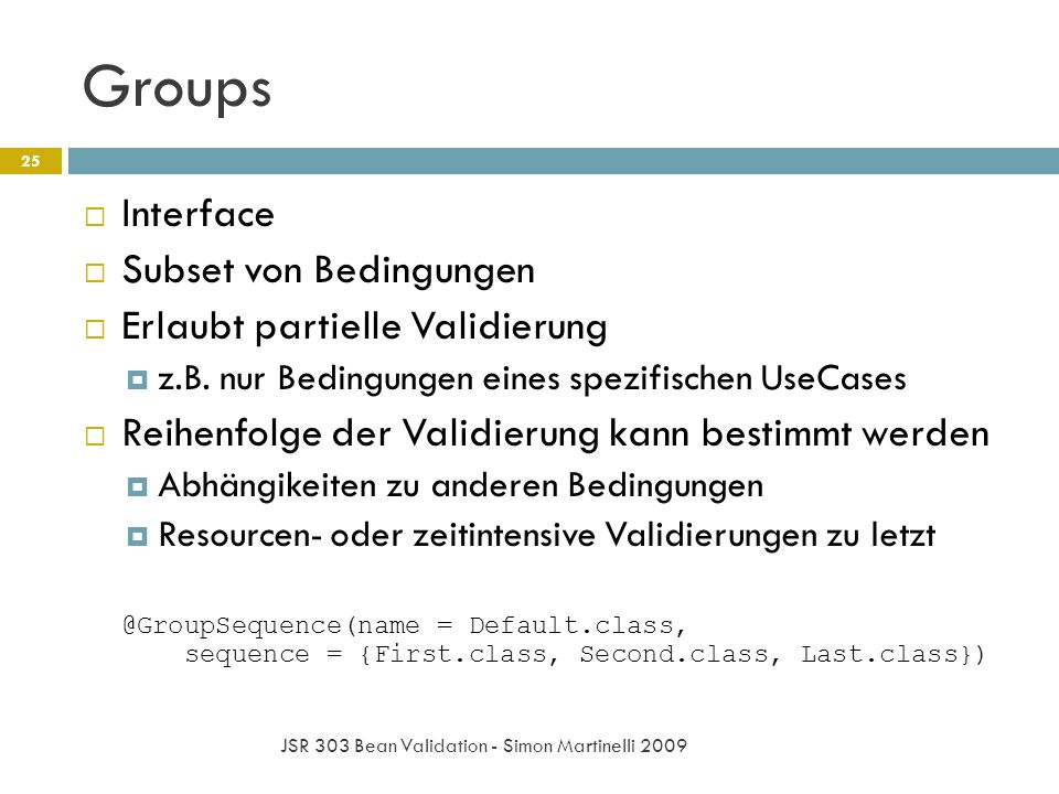 Groups JSR 303 Bean Validation - Simon Martinelli 2009 25 Interface Subset von Bedingungen Erlaubt partielle Validierung z.B. nur Bedingungen eines sp