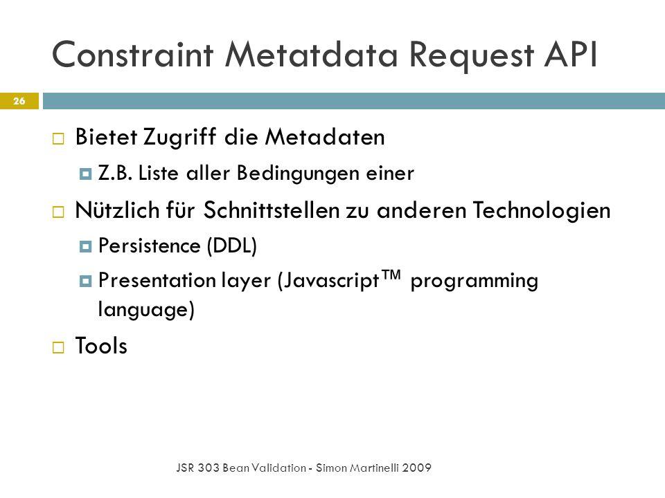 Constraint Metatdata Request API JSR 303 Bean Validation - Simon Martinelli 2009 26 Bietet Zugriff die Metadaten Z.B. Liste aller Bedingungen einer Nü