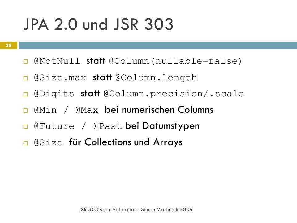 JPA 2.0 und JSR 303 JSR 303 Bean Validation - Simon Martinelli 2009 28 @NotNull statt @Column(nullable=false) @Size.max statt @Column.length @Digits statt @Column.precision/.scale @Min / @Max bei numerischen Columns @Future / @Past bei Datumstypen @Size für Collections und Arrays
