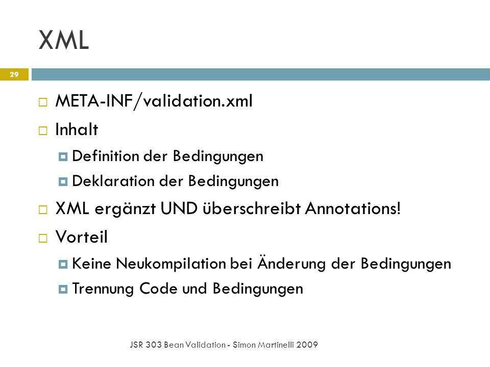 XML JSR 303 Bean Validation - Simon Martinelli 2009 29 META-INF/validation.xml Inhalt Definition der Bedingungen Deklaration der Bedingungen XML ergänzt UND überschreibt Annotations.