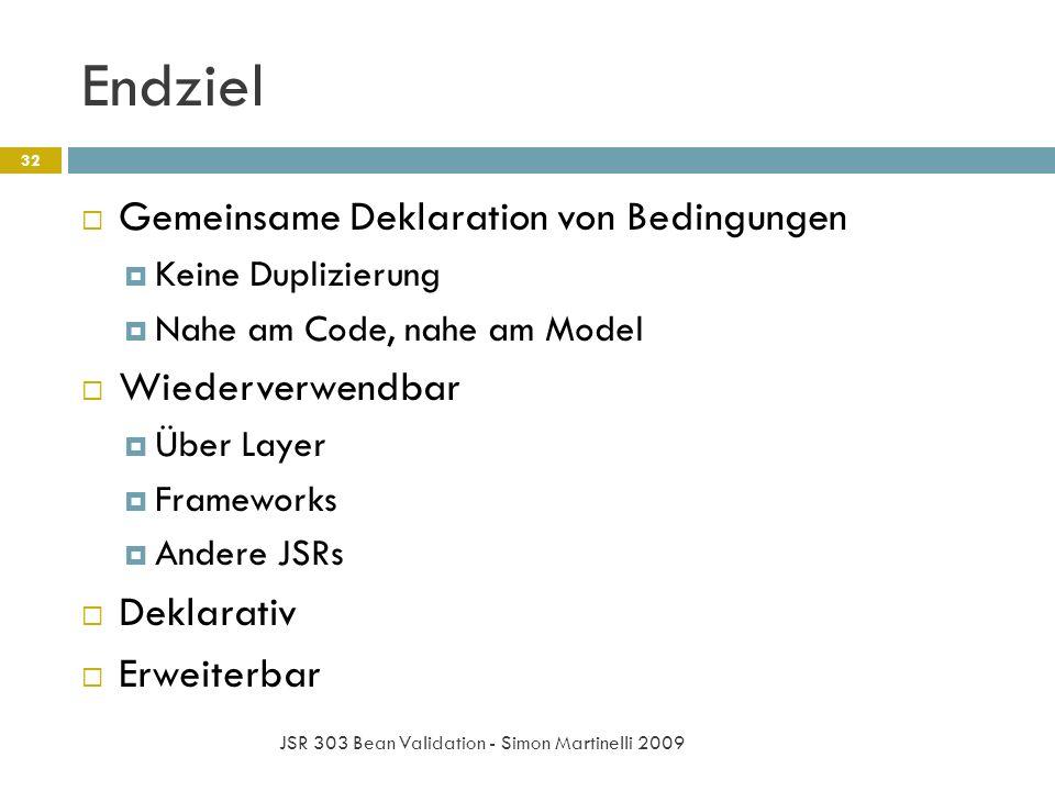 Endziel JSR 303 Bean Validation - Simon Martinelli 2009 32 Gemeinsame Deklaration von Bedingungen Keine Duplizierung Nahe am Code, nahe am Model Wiede