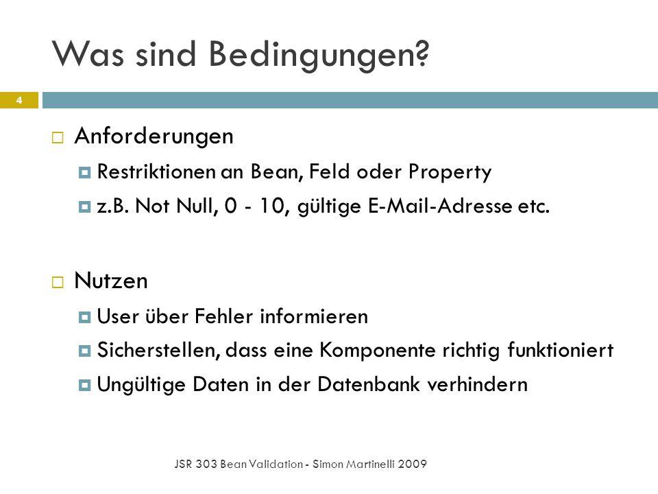 Was sind Bedingungen? JSR 303 Bean Validation - Simon Martinelli 2009 4 Anforderungen Restriktionen an Bean, Feld oder Property z.B. Not Null, 0 - 10,