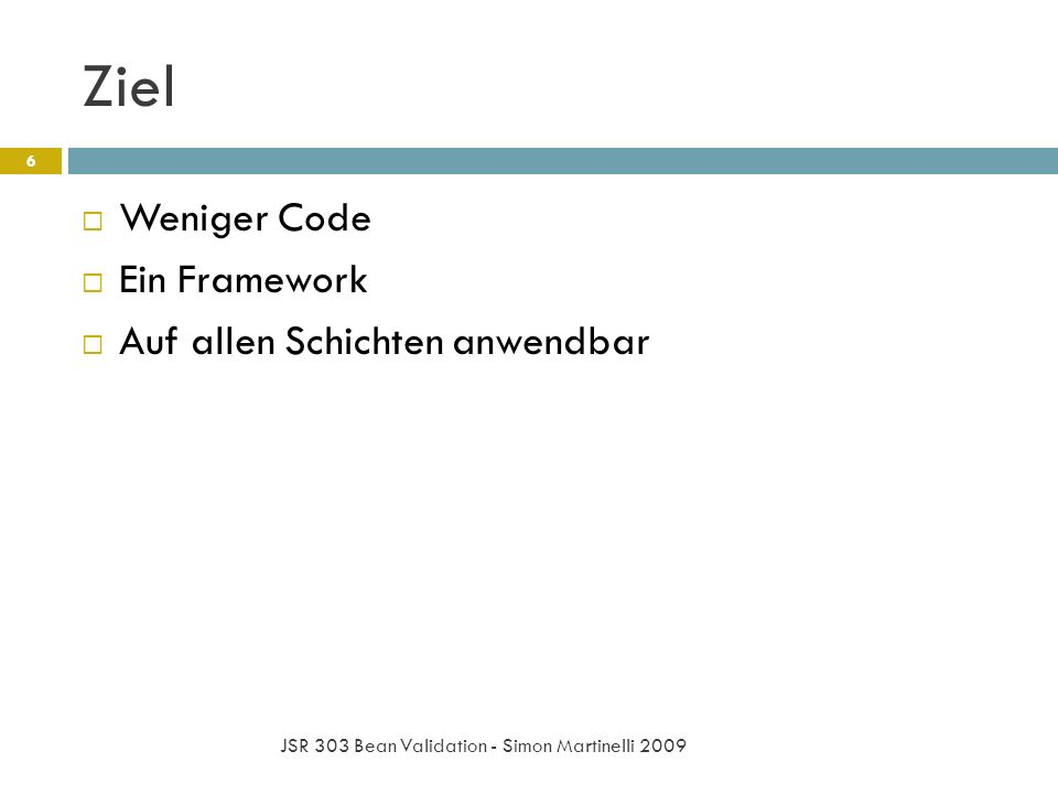 Ziel JSR 303 Bean Validation - Simon Martinelli 2009 6 Weniger Code Ein Framework Auf allen Schichten anwendbar