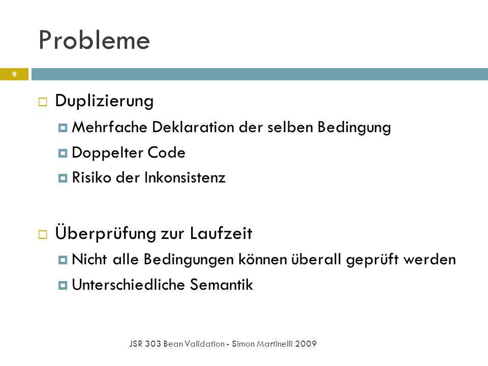 Probleme JSR 303 Bean Validation - Simon Martinelli 2009 9 Duplizierung Mehrfache Deklaration der selben Bedingung Doppelter Code Risiko der Inkonsistenz Überprüfung zur Laufzeit Nicht alle Bedingungen können überall geprüft werden Unterschiedliche Semantik