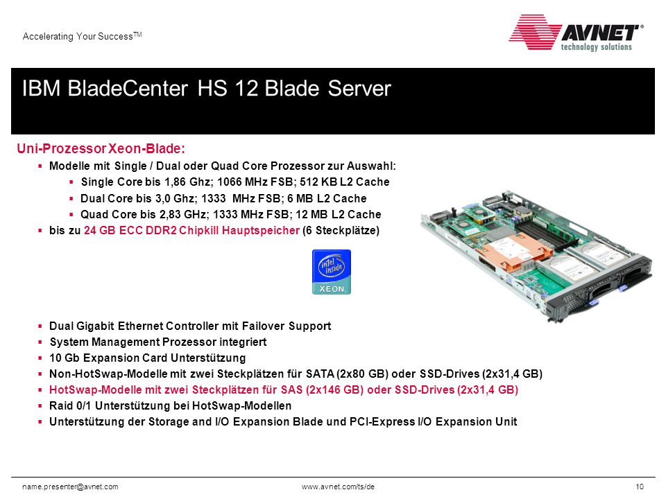 www.avnet.com/ts/de Accelerating Your Success TM name.presenter@avnet.com10 IBM BladeCenter HS 12 Blade Server Uni-Prozessor Xeon-Blade: Modelle mit Single / Dual oder Quad Core Prozessor zur Auswahl: Single Core bis 1,86 Ghz; 1066 MHz FSB; 512 KB L2 Cache Dual Core bis 3,0 Ghz; 1333 MHz FSB; 6 MB L2 Cache Quad Core bis 2,83 GHz; 1333 MHz FSB; 12 MB L2 Cache bis zu 24 GB ECC DDR2 Chipkill Hauptspeicher (6 Steckplätze) Dual Gigabit Ethernet Controller mit Failover Support System Management Prozessor integriert 10 Gb Expansion Card Unterstützung Non-HotSwap-Modelle mit zwei Steckplätzen für SATA (2x80 GB) oder SSD-Drives (2x31,4 GB) HotSwap-Modelle mit zwei Steckplätzen für SAS (2x146 GB) oder SSD-Drives (2x31,4 GB) Raid 0/1 Unterstützung bei HotSwap-Modellen Unterstützung der Storage and I/O Expansion Blade und PCI-Express I/O Expansion Unit