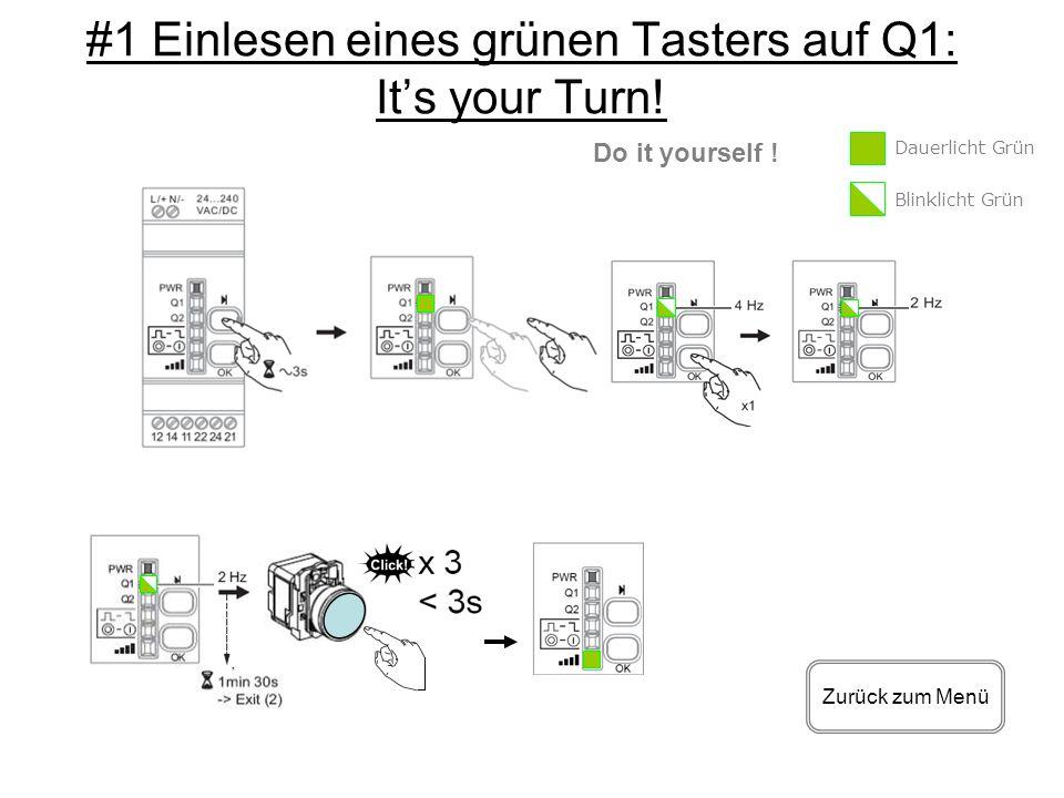 #1 Einlesen eines grünen Tasters auf Q1: Its your Turn! Zurück zum Menü Do it yourself ! Dauerlicht Grün Blinklicht Grün