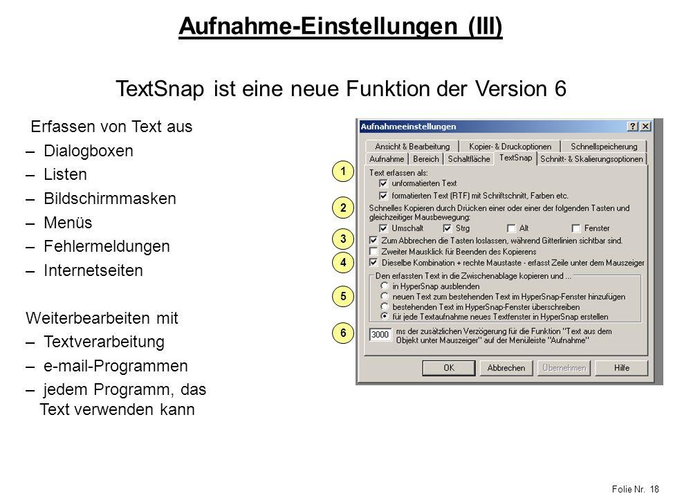 Folie Nr. 18 Aufnahme-Einstellungen (III) 1 2 3 4 5 6 TextSnap ist eine neue Funktion der Version 6 Erfassen von Text aus – Dialogboxen – Listen – Bil