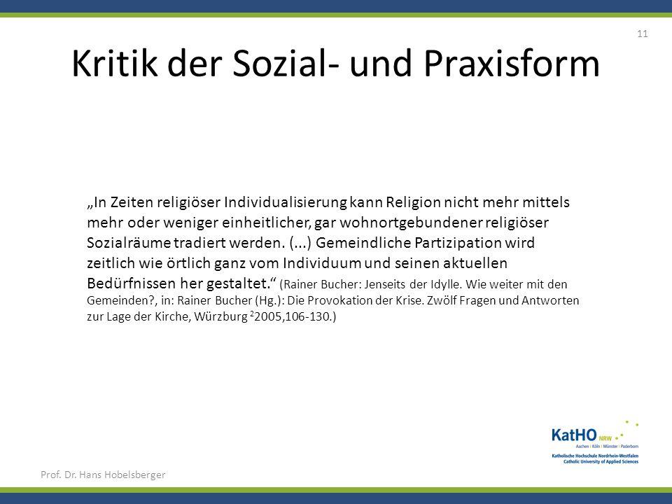 Kritik der Sozial- und Praxisform Prof. Dr. Hans Hobelsberger 11 In Zeiten religiöser Individualisierung kann Religion nicht mehr mittels mehr oder we