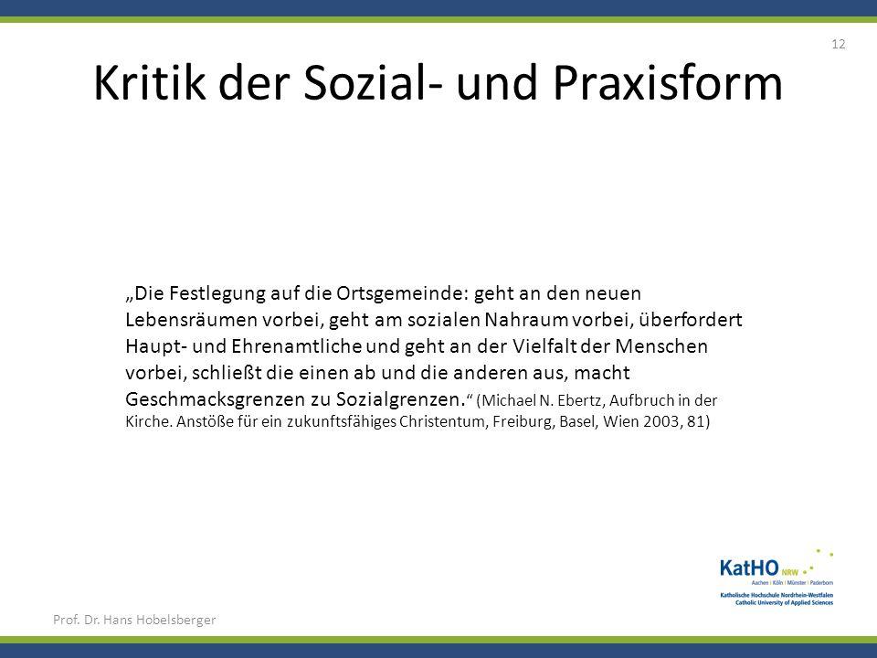Kritik der Sozial- und Praxisform Prof. Dr. Hans Hobelsberger 12 Die Festlegung auf die Ortsgemeinde: geht an den neuen Lebensräumen vorbei, geht am s