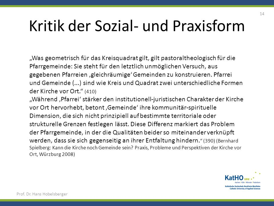 Kritik der Sozial- und Praxisform Prof. Dr. Hans Hobelsberger 14 Was geometrisch für das Kreisquadrat gilt, gilt pastoraltheologisch für die Pfarrgeme