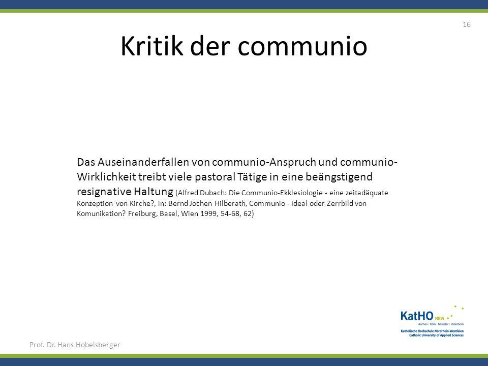 Kritik der communio Prof. Dr. Hans Hobelsberger 16 Das Auseinanderfallen von communio-Anspruch und communio- Wirklichkeit treibt viele pastoral Tätige