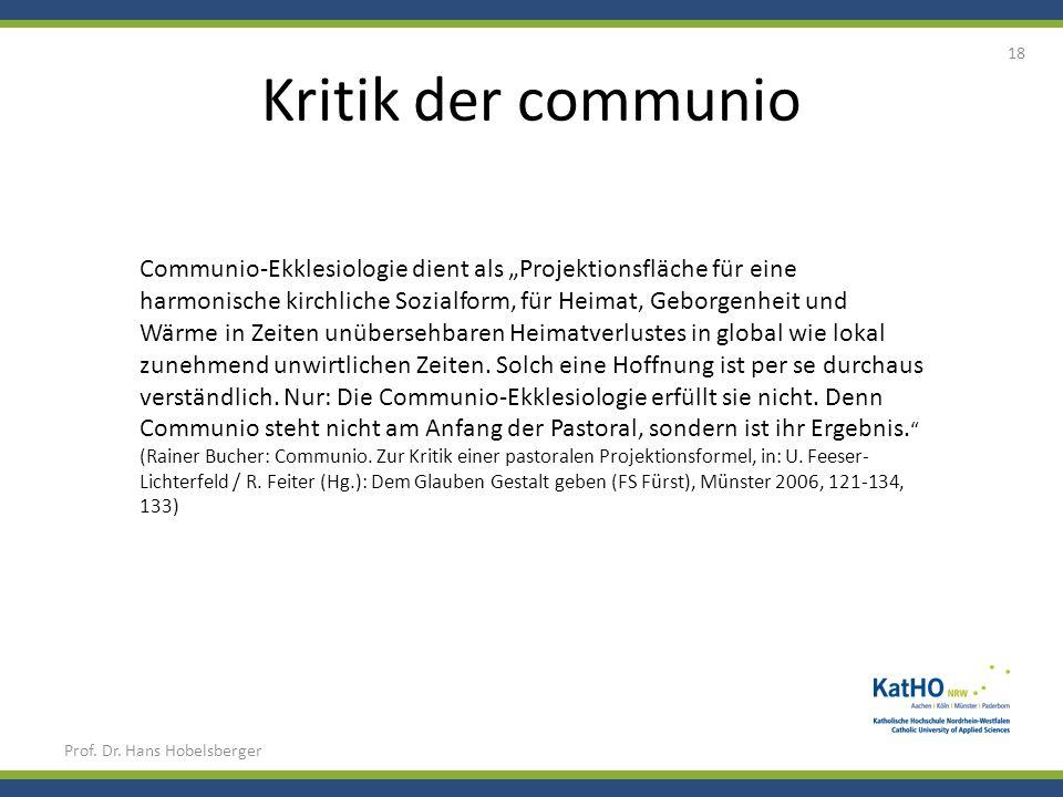 Kritik der communio Prof. Dr. Hans Hobelsberger 18 Communio-Ekklesiologie dient als Projektionsfläche für eine harmonische kirchliche Sozialform, für