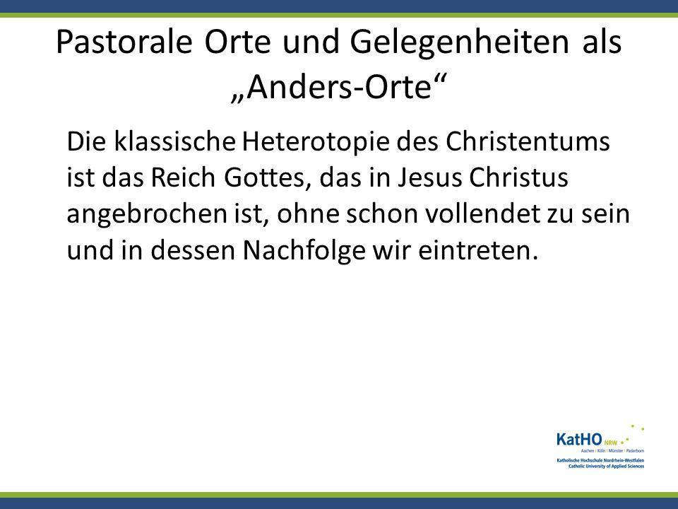 Pastorale Orte und Gelegenheiten als Anders-Orte Die klassische Heterotopie des Christentums ist das Reich Gottes, das in Jesus Christus angebrochen i
