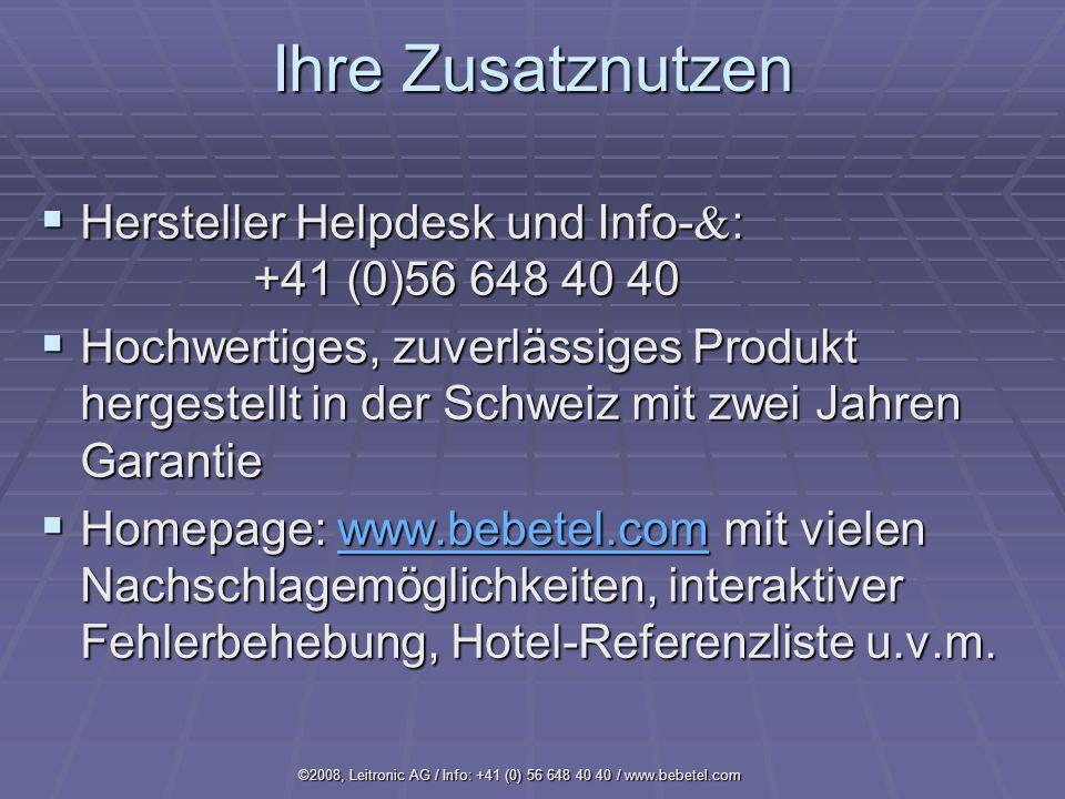 ©2008, Leitronic AG / Info: +41 (0) 56 648 40 40 / www.bebetel.com Ihre Zusatznutzen Hersteller Helpdesk und Info- : +41 (0)56 648 40 40 Hersteller Helpdesk und Info- : +41 (0)56 648 40 40 Hochwertiges, zuverlässiges Produkt hergestellt in der Schweiz mit zwei Jahren Garantie Hochwertiges, zuverlässiges Produkt hergestellt in der Schweiz mit zwei Jahren Garantie Homepage: www.bebetel.com mit vielen Nachschlagemöglichkeiten, interaktiver Fehlerbehebung, Hotel-Referenzliste u.v.m.
