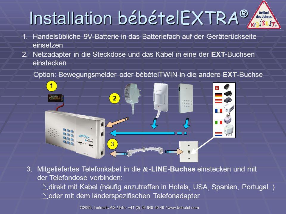 ©2008, Leitronic AG / Info: +41 (0) 56 648 40 40 / www.bebetel.com Installation bébételEXTRA ® 1 1.Handelsübliche 9V-Batterie in das Batteriefach auf der Geräterückseite einsetzen 2.Netzadapter in die Steckdose und das Kabel in eine der EXT-Buchsen einstecken 3.Mitgeliefertes Telefonkabel in die -LINE-Buchse einstecken und mit der Telefondose verbinden: å oder mit dem länderspezifischen Telefonadapter å direkt mit Kabel (häufig anzutreffen in Hotels, USA, Spanien, Portugal..) 2 3 Option: Bewegungsmelder oder bébételTWIN in die andere EXT-Buchse