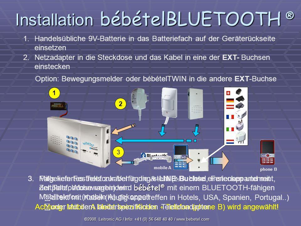 ©2008, Leitronic AG / Info: +41 (0) 56 648 40 40 / www.bebetel.com 1 1.Handelsübliche 9V-Batterie in das Batteriefach auf der Geräterückseite einsetzen 2.Netzadapter in die Steckdose und das Kabel in eine der EXT- Buchsen einstecken 3.Mitgeliefertes Telefonkabel in die -LINE-Buchse einstecken und mit der Telefondose verbinden: 2 mobile A 3 Option: Bewegungsmelder oder bébételTWIN in die andere EXT-Buchse bébétel ® 3.Falls kein Festnetz zur Verfügung steht (z.B.