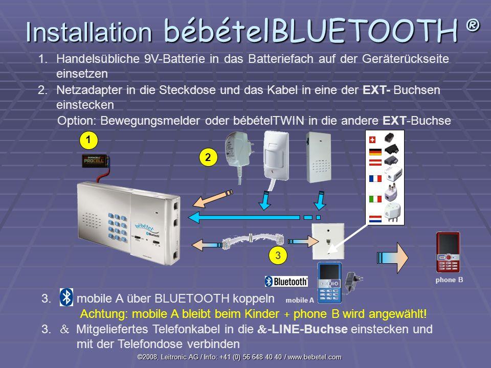 ©2008, Leitronic AG / Info: +41 (0) 56 648 40 40 / www.bebetel.com 1 1.Handelsübliche 9V-Batterie in das Batteriefach auf der Geräterückseite einsetzen 2.Netzadapter in die Steckdose und das Kabel in eine der EXT- Buchsen einstecken 2 mobile A 3 Option: Bewegungsmelder oder bébételTWIN in die andere EXT-Buchse phone B Achtung: mobile A bleibt beim Kinder phone B wird angewählt.