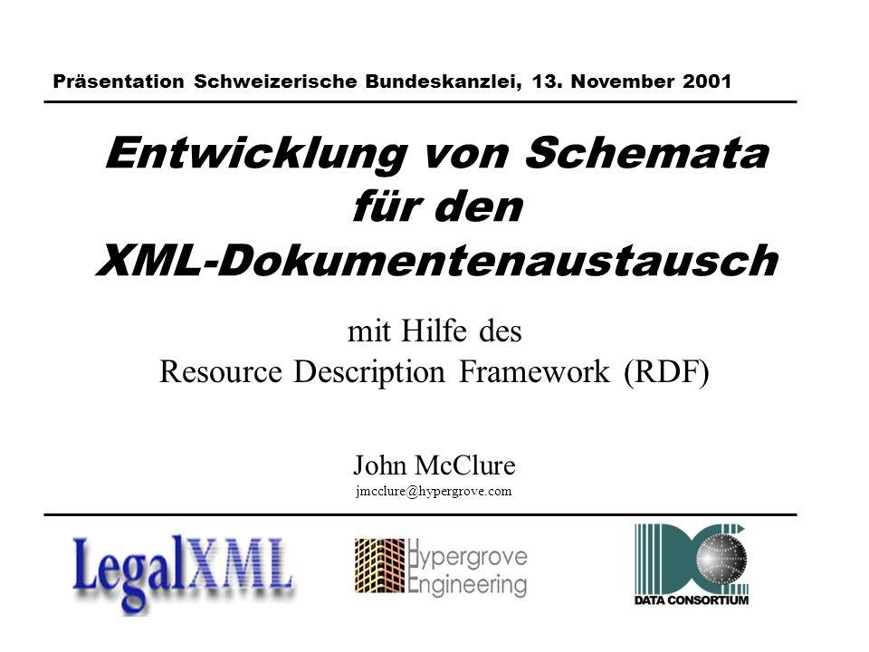 Entwicklung von Schemata für den XML-Dokumentenaustausch mit Hilfe des Resource Description Framework (RDF) John McClure jmcclure@hypergrove.com Präsentation Schweizerische Bundeskanzlei, 13.
