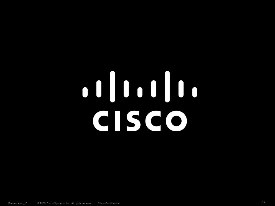 © 2006 Cisco Systems, Inc. All rights reserved.Cisco ConfidentialPresentation_ID 53