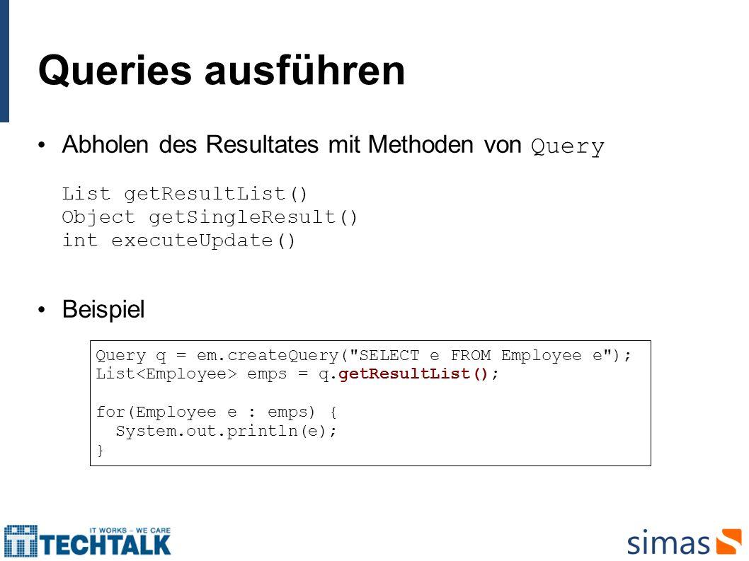 Queries ausführen Abholen des Resultates mit Methoden von Query List getResultList() Object getSingleResult() int executeUpdate() Beispiel Query q = e